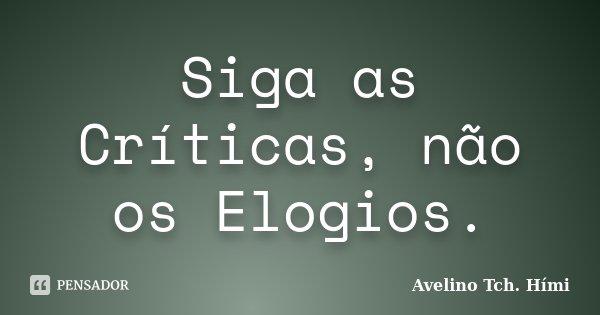 Siga as Críticas, não os Elogios.... Frase de Avelino Tch. Hími.