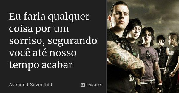 Eu faria qualquer coisa por um sorriso, segurando você até nosso tempo acabar... Frase de Avenged Sevenfold.