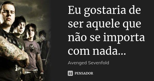 Eu gostaria de ser aquele que não se importa com nada…... Frase de Avenged Sevenfold.