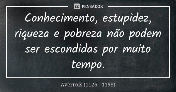 Conhecimento, estupidez, riqueza e pobreza não podem ser escondidas por muito tempo.... Frase de Averrois (1126 - 1198).
