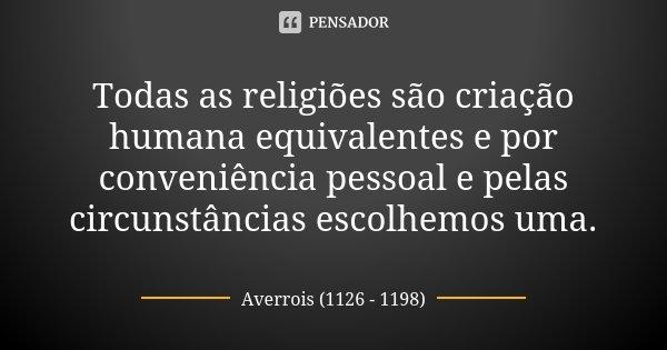 Todas as religiões são criação humana equivalentes e por conveniência pessoal e pelas circunstâncias escolhemos uma.... Frase de Averrois (1126 - 1198).