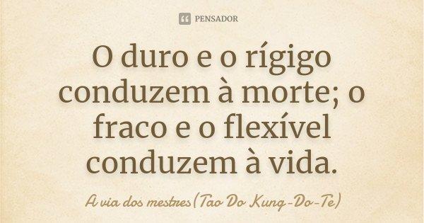 O duro e o rígigo conduzem à morte; o fraco e o flexível conduzem à vida.... Frase de A via dos mestres(Tao Do Kung-Do-Te).