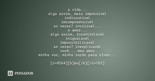 a vida... algo assim, meio impossivel indiscutivel imcompreensivel as vezes? invisivel... o amor... algo assim, incontrolavel inigualavel impossibilitavel as ve... Frase de anônimo.