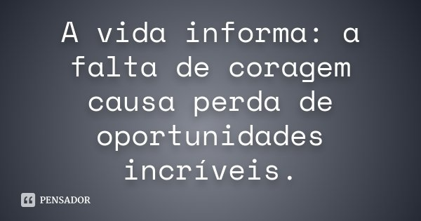 A vida informa : a falta de coragem causa perda de oportunidades incríveis...... Frase de Desconhecido.
