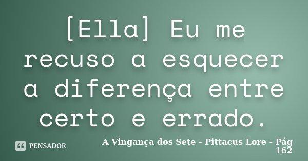 [Ella] Eu me recuso a esquecer a diferença entre certo e errado.... Frase de A Vingança dos Sete - Pittacus Lore - Pág 162.