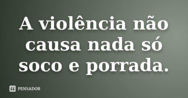A violência não causa nada só soco e porrada.... Frase de Desconhecido.