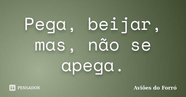 Pega, beijar, mas, não se apega.... Frase de Aviões do Forró.