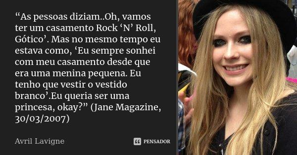 """""""As pessoas diziam..Oh, vamos ter um casamento Rock 'N' Roll, Gótico'. Mas no mesmo tempo eu estava como, 'Eu sempre sonhei com meu casamento desde que era uma ... Frase de Avril Lavigne."""