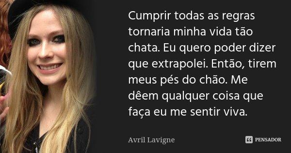 Cumprir todas as regras tornaria minha vida tão chata. Eu quero poder dizer que extrapolei. Então, tirem meus pés do chão. Me dêem qualquer coisa que faça eu me... Frase de Avril Lavigne.
