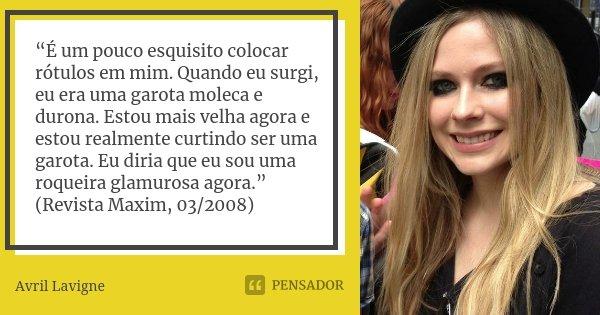 """""""É um pouco esquisito colocar rótulos em mim. Quando eu surgi, eu era uma garota moleca e durona. Estou mais velha agora e estou realmente curtindo ser uma garo... Frase de Avril Lavigne."""