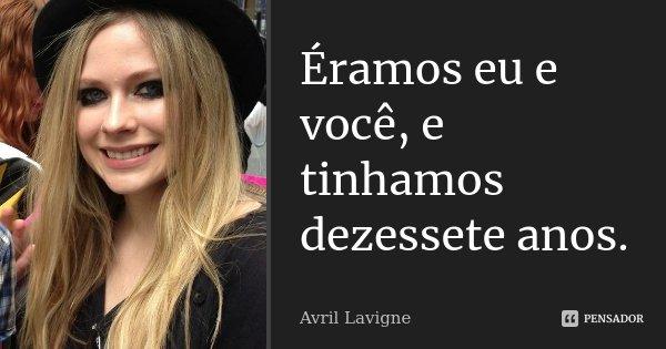 Éramos eu e você, e tinhamos dezessete anos.... Frase de Avril Lavigne.