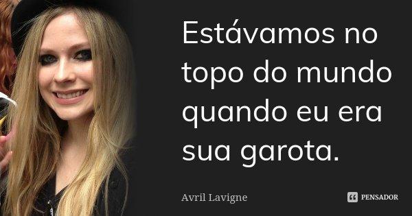 Estávamos no topo do mundo quando eu era sua garota.... Frase de Avril Lavigne.
