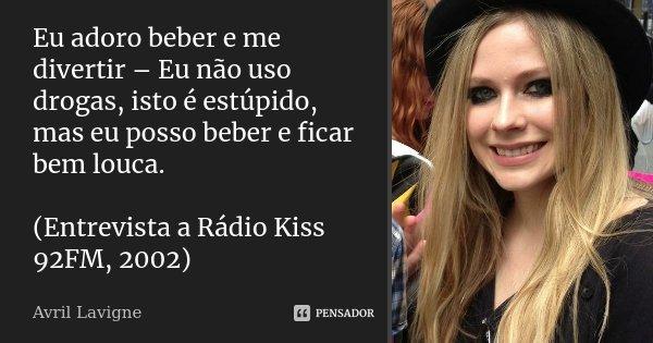 Eu adoro beber e me divertir – Eu não uso drogas, isto é estúpido, mas eu posso beber e ficar bem louca. (Entrevista a Rádio Kiss 92FM, 2002)... Frase de Avril Lavigne.
