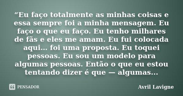 """""""Eu faço totalmente as minhas coisas e essa sempre foi a minha mensagem. Eu faço o que eu faço. Eu tenho milhares de fãs e eles me amam. Eu fui colocada aqui… f... Frase de Avril Lavigne."""