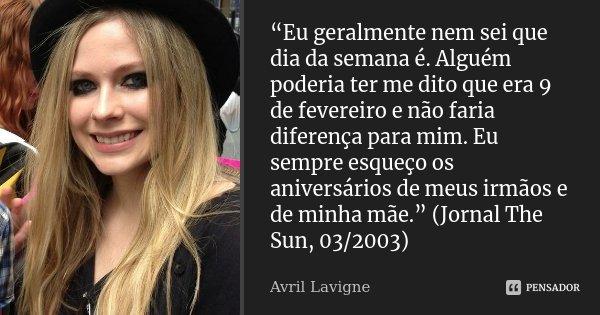 """""""Eu geralmente nem sei que dia da semana é. Alguém poderia ter me dito que era 9 de fevereiro e não faria diferença para mim. Eu sempre esqueço os aniversários ... Frase de Avril Lavigne."""