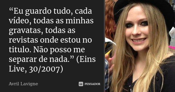 """""""Eu guardo tudo, cada vídeo, todas as minhas gravatas, todas as revistas onde estou no titulo. Não posso me separar de nada."""" (Eins Live, 30/2007)... Frase de Avril Lavigne."""