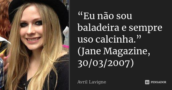 """""""Eu não sou baladeira e sempre uso calcinha."""" (Jane Magazine, 30/03/2007)... Frase de Avril Lavigne."""