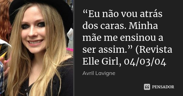 """""""Eu não vou atrás dos caras. Minha mãe me ensinou a ser assim."""" (Revista Elle Girl, 04/03/04... Frase de Avril Lavigne."""