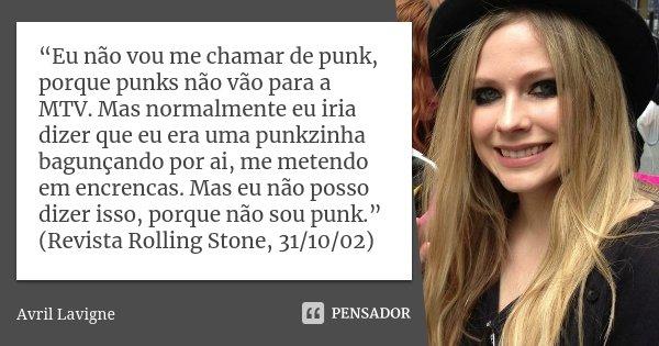 """""""Eu não vou me chamar de punk, porque punks não vão para a MTV. Mas normalmente eu iria dizer que eu era uma punkzinha bagunçando por ai, me metendo em encrenca... Frase de Avril Lavigne."""