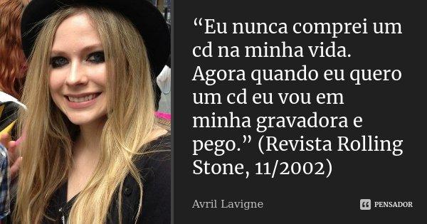 """""""Eu nunca comprei um cd na minha vida. Agora quando eu quero um cd eu vou em minha gravadora e pego."""" (Revista Rolling Stone, 11/2002)... Frase de Avril Lavigne."""