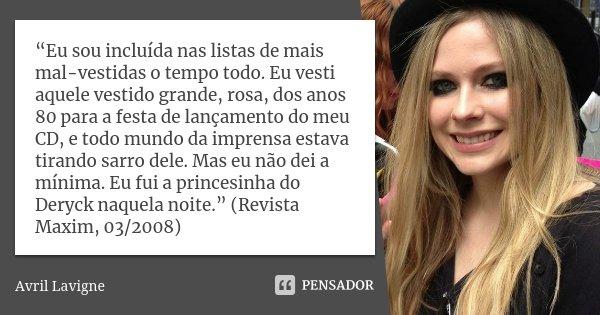 """""""Eu sou incluída nas listas de mais mal-vestidas o tempo todo. Eu vesti aquele vestido grande, rosa, dos anos 80 para a festa de lançamento do meu CD, e todo mu... Frase de Avril Lavigne."""