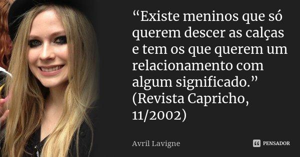 """""""Existe meninos que só querem descer as calças e tem os que querem um relacionamento com algum significado."""" (Revista Capricho, 11/2002)... Frase de Avril Lavigne."""