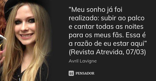 """""""Meu sonho já foi realizado: subir ao palco e cantar todas as noites para os meus fãs. Essa é a razão de eu estar aqui"""" (Revista Atrevida, 07/03)... Frase de Avril Lavigne."""