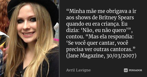 """""""Minha mãe me obrigava a ir aos shows de Britney Spears quando eu era criança. Eu dizia: 'Não, eu não quero'"""", contou. """"Mas ela respondia: 'Se você quer cantar,... Frase de Avril Lavigne."""
