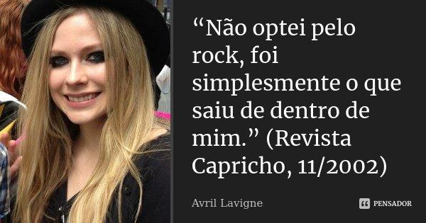 """""""Não optei pelo rock, foi simplesmente o que saiu de dentro de mim."""" (Revista Capricho, 11/2002)... Frase de Avril Lavigne."""
