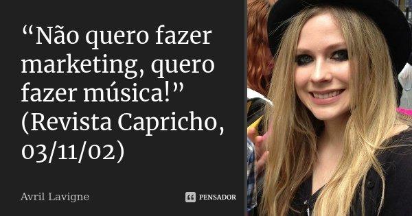 """""""Não quero fazer marketing, quero fazer música!"""" (Revista Capricho, 03/11/02)... Frase de Avril Lavigne."""