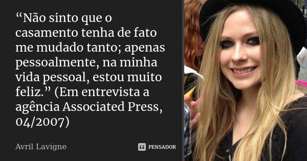 """""""Não sinto que o casamento tenha de fato me mudado tanto; apenas pessoalmente, na minha vida pessoal, estou muito feliz."""" (Em entrevista a agência Associated Pr... Frase de Avril Lavigne."""
