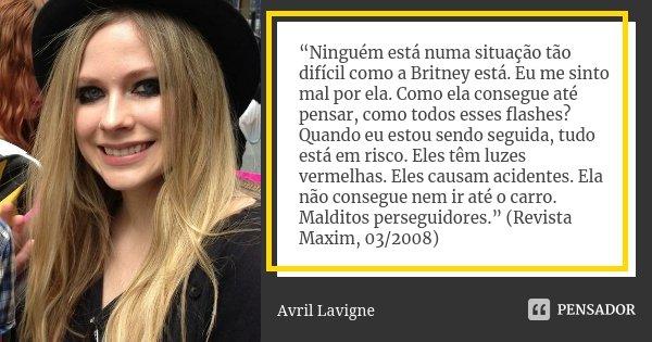 """""""Ninguém está numa situação tão difícil como a Britney está. Eu me sinto mal por ela. Como ela consegue até pensar, como todos esses flashes? Quando eu estou se... Frase de Avril Lavigne."""
