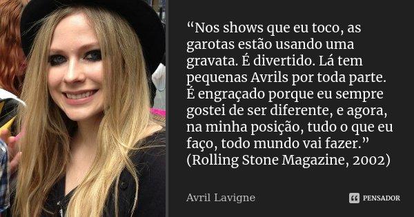 """""""Nos shows que eu toco, as garotas estão usando uma gravata. É divertido. Lá tem pequenas Avrils por toda parte. É engraçado porque eu sempre gostei de ser dife... Frase de Avril Lavigne."""