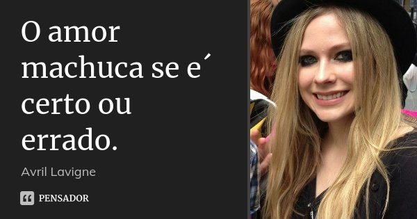 O amor machuca se e´ certo ou errado.... Frase de Avril Lavigne.