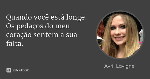 Quando você está longe. Os pedaços do meu coração sentem a sua falta.... Frase de Avril Lavigne.