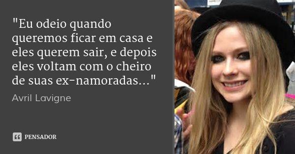 """""""Eu odeio quando queremos ficar em casa e eles querem sair, e depois eles voltam com o cheiro de suas ex-namoradas...""""... Frase de Avril Lavigne."""