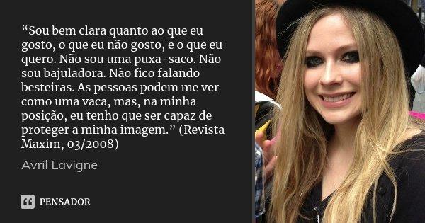 """""""Sou bem clara quanto ao que eu gosto, o que eu não gosto, e o que eu quero. Não sou uma puxa-saco. Não sou bajuladora. Não fico falando besteiras. As pessoas p... Frase de Avril Lavigne."""
