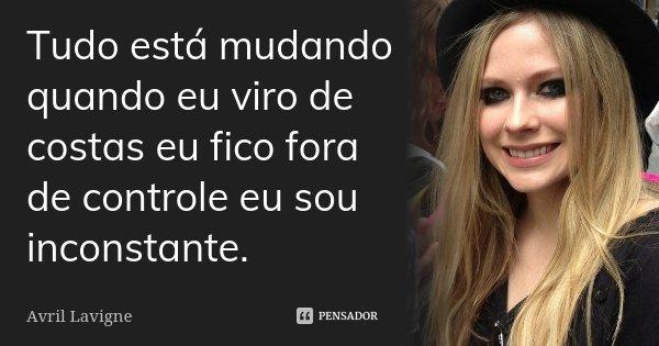 Tudo está mudando quando eu viro de costas eu fico fora de controle eu sou inconstante.... Frase de Avril Lavigne.