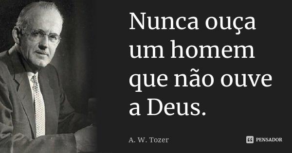 Nunca ouça um homem que não ouve a Deus... Frase de A. W. Tozer.