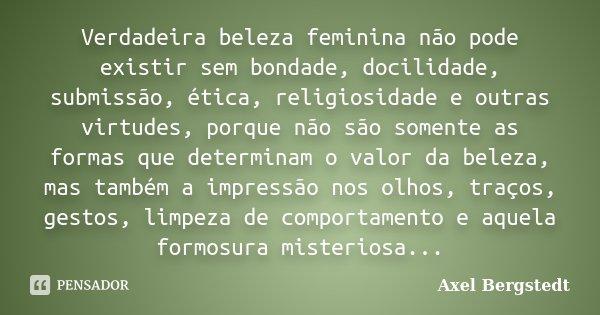 Verdadeira beleza feminina não pode existir sem bondade, docilidade, submissão, ética, religiosidade e outras virtudes, porque não são somente as formas que det... Frase de Axel Bergstedt.