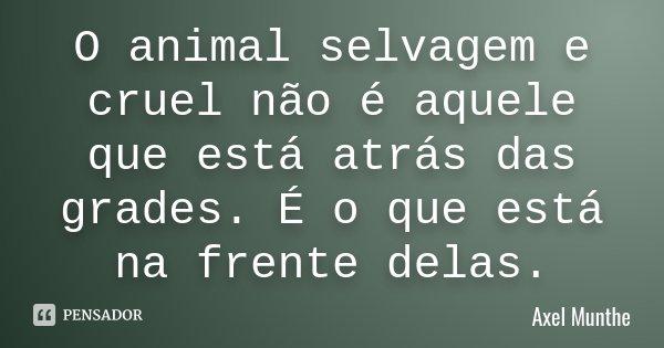 O animal selvagem e cruel não é aquele que está atrás das grades. É o que está na frente delas.... Frase de Axel Munthe.