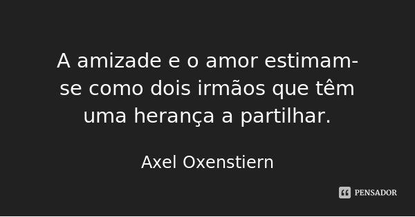 A amizade e o amor estimam-se como dois irmãos que têm uma herança a partilhar.... Frase de Axel Oxenstiern.