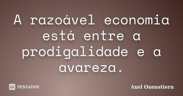 A razoável economia está entre a prodigalidade e a avareza.... Frase de Axel Oxenstiern.