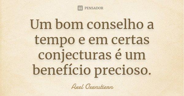 Um bom conselho a tempo e em certas conjecturas é um benefício precioso.... Frase de Axel Oxenstiern.