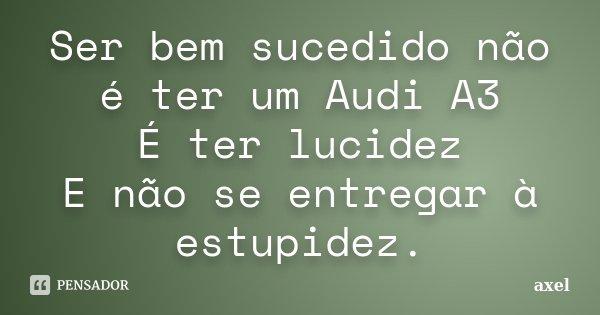 Ser bem sucedido não é ter um Audi A3 É ter lucidez E não se entregar à estupidez.... Frase de axel.