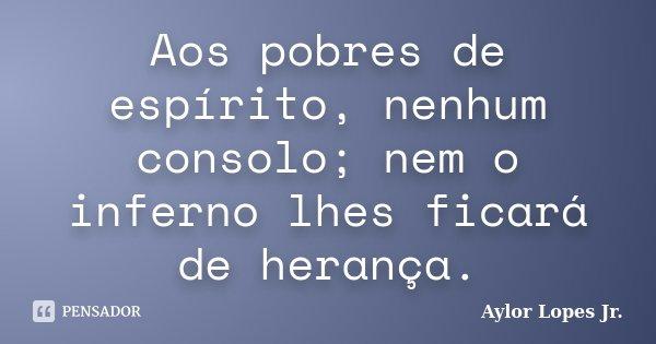 Aos pobres de espírito, nenhum consolo; nem o inferno lhes ficará de herança.... Frase de Aylor Lopes Jr..