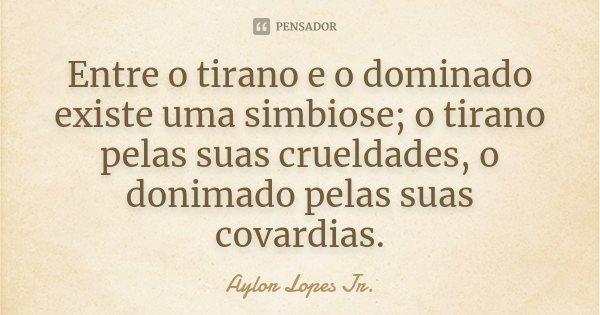 Entre o tirano e o dominado existe uma simbiose; o tirano pelas suas crueldades, o donimado pelas suas covardias.... Frase de Aylor Lopes Jr..