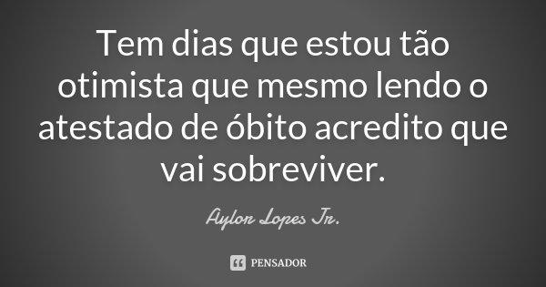 Tem dias que estou tão otimista que, mesmo lendo o atestado de óbito acredito que vai sobreviver.... Frase de Aylor Lopes Jr..