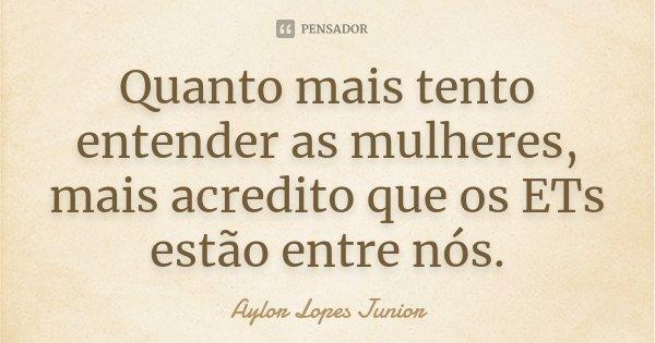 Quanto mais tento entender as mulheres, mais acredito que os ETs estão entre nós.... Frase de Aylor Lopes Junior.