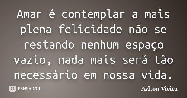 Amar é contemplar a mais plena felicidade não se restando nenhum espaço vazio, nada mais será tão necessário em nossa vida.... Frase de Aylton Vieira.